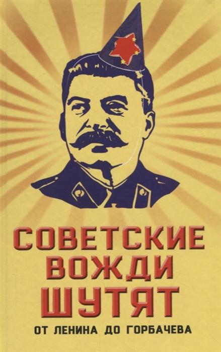 Вострышев М. Советские вожди шутят От Ленина до Горбачева