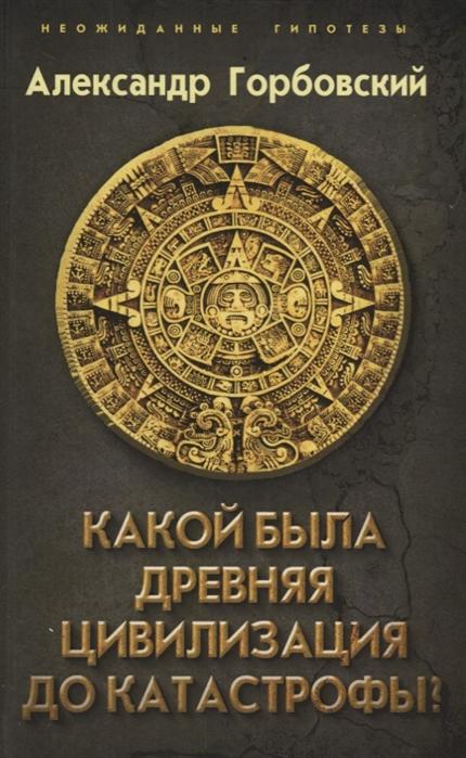 Горбовский А. Какой была древняя Цивилизация до Катастрофы цена