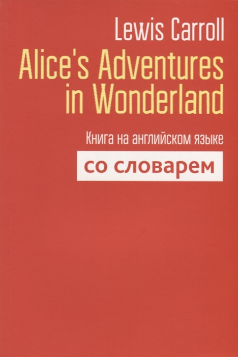 Carroll L. Alice s Adventures in Wonderland Книга на английском языке со словарем carrol l alice s adventures in wonderland