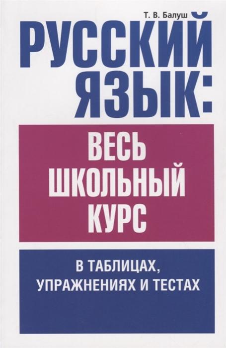 Балуш Т. Русский язык весь школьный курс в таблицах упражнениях и тестах