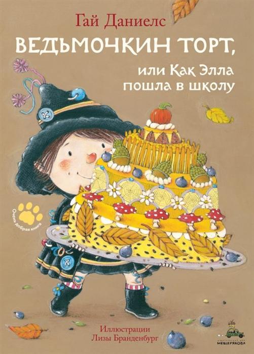 Даниелс Г. Ведьмочкин торт или Как Элла пошла в школу черемушки творожно йогуртовый торт 630 г