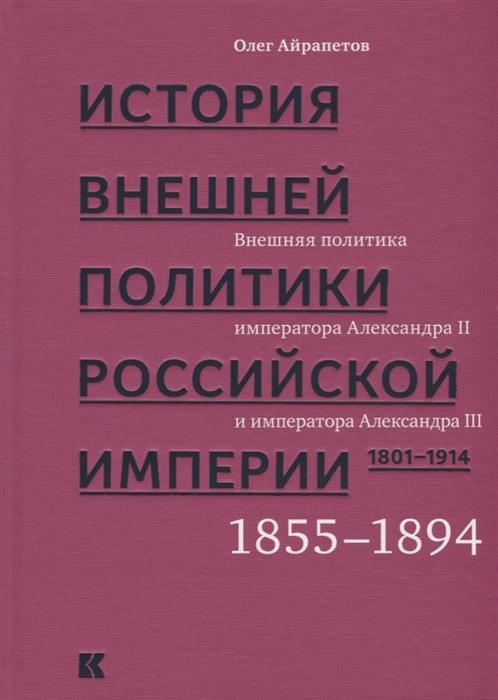 Айрапетов О. История внешней политики Российской империи 1801-1914 В 4 томах Том 3 Внешняя политика императора Александра II и Александра III 1855-1894