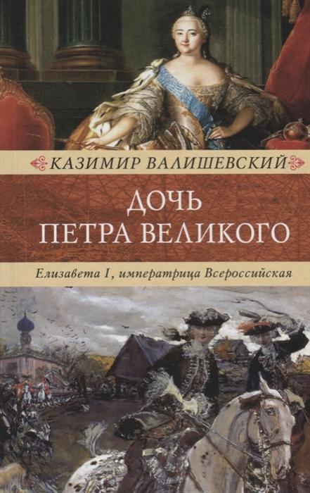 Валишевский К. Дочь Петра Великого Елизавета I императрица Всероссийская стоимость