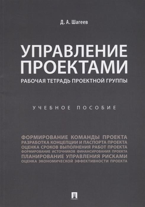 Шагеев Д. Управление проектами Рабочая тетрадь проектной группы Учебное пособие
