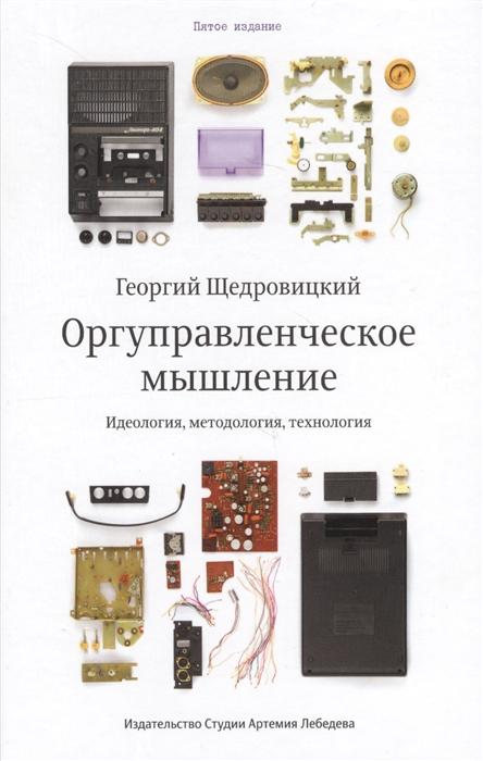 Щедровицкий Г. Оргуправленческое мышление идеология методология технология Курс лекций