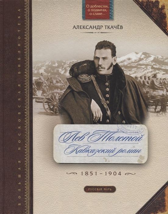 Ткачев А. Лев Толстой Кавказский роман 1851-1904