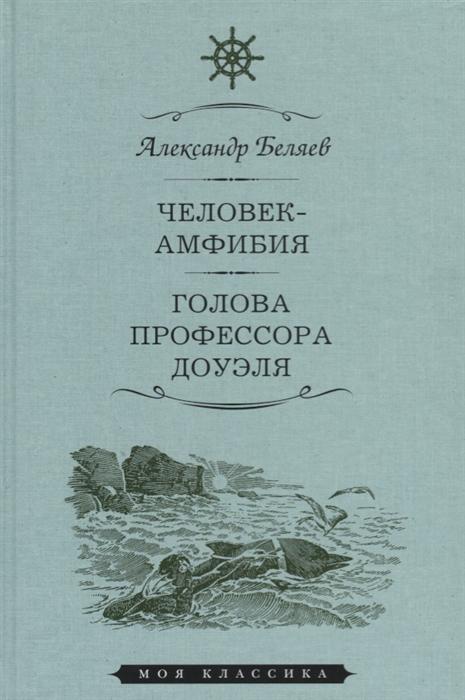 Беляев А. Человек-амфибия Голова профессора Доуэля Романы
