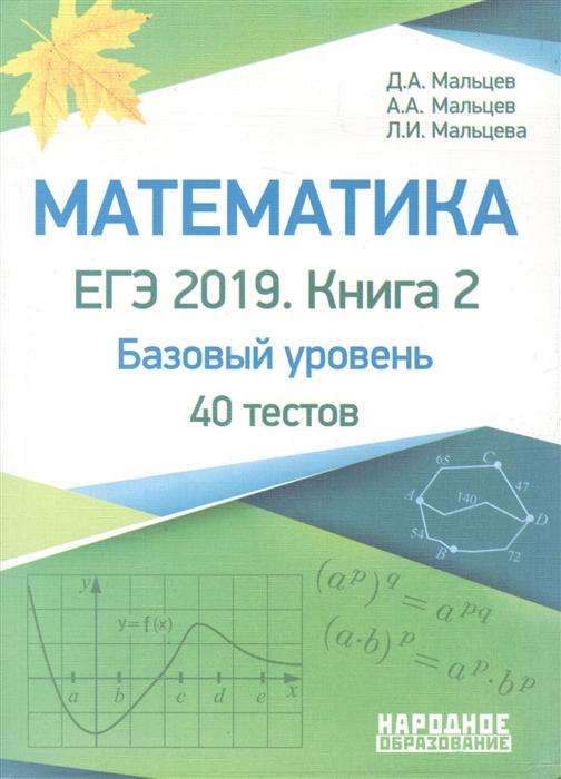Мальцев Д., Мальцев А., Мальцева Л. Математика ЕГЭ-2019 Книга 2 Базовый уровень 40 тестов цена