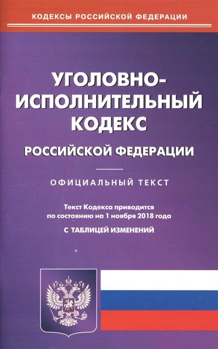 Уголовно-исполнительный кодекс Российскоё Федерации Официальный текст Текст кодекса приводится по состоянию на 1 ноября 2018 года С таблицей изменений