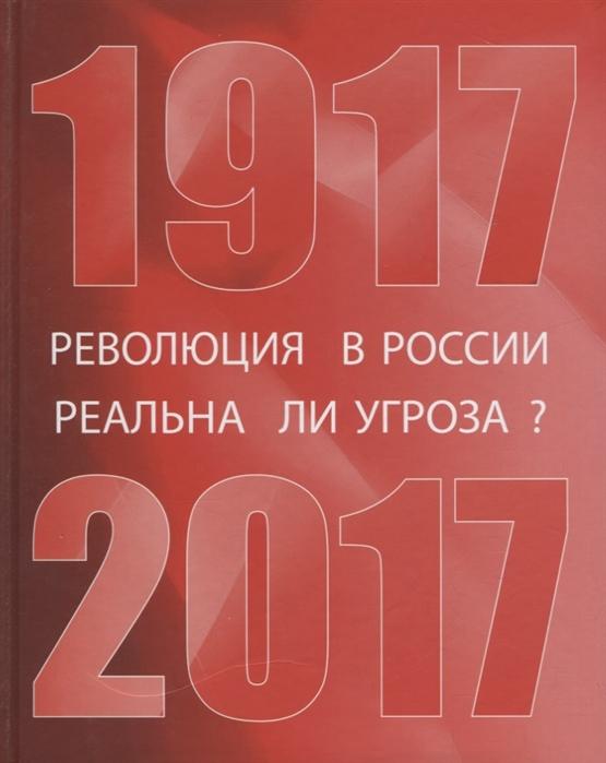Степанов А. (сост.) Революция в России реальна ли угроза 1917-2017