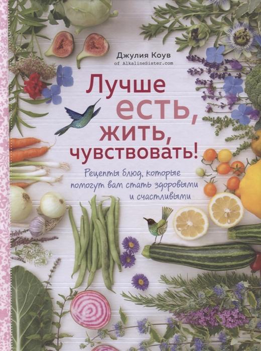 Коув Дж. Лучше есть жить чувствовать Рецепты блюд которые помогут вам стать здоровыми и счастливыми цена