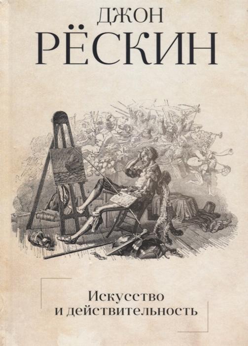 Рескин Дж. Искусство и действительность рескин дж этика пыли
