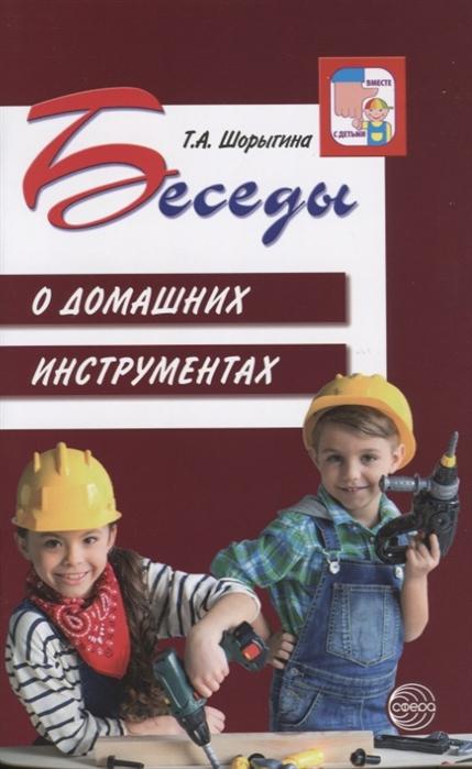 Шорыгина Т. Беседы о домашних инструментах шорыгина т беседы о русском севере