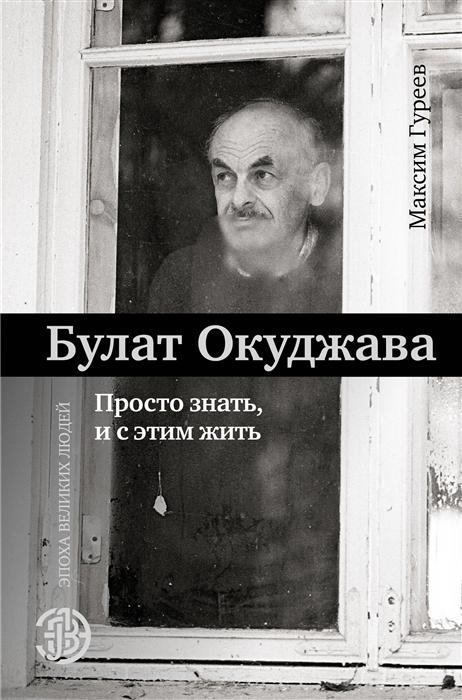 Гуреев М. Булат Окуджава Просто знать и с этим жить