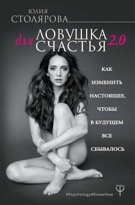 Фото - Столярова Ю. Ловушка для счастья 2 0 Как изменить настоящее чтобы в будущем все сбывалось лукинская о как мечтать чтобы сбывалось