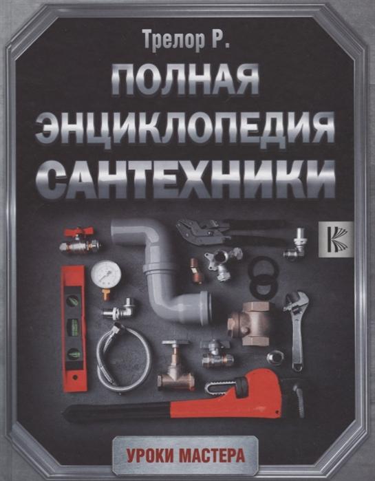 Трелор Р. Полная энциклопедия сантехники