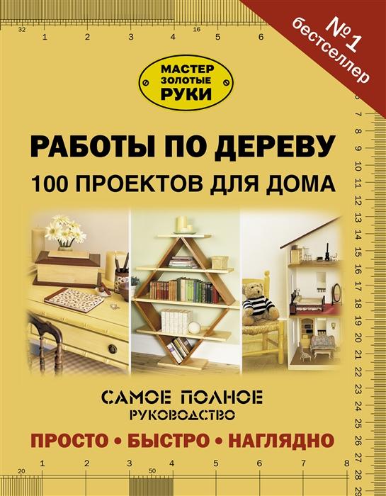 Юрищева И. (ред.) Работы по дереву 100 проектов для дома