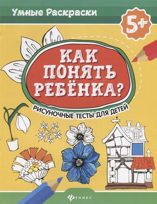 Абравитова М., Попова Н. Как понять ребенка Рисуночные тесты для детей 5 а с валявский как понять ребенка