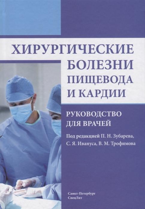 Зубарев П., Иванус С., Трофимов В. (ред.) Хирургические болезни пищевода и кардии Руководство для врачей