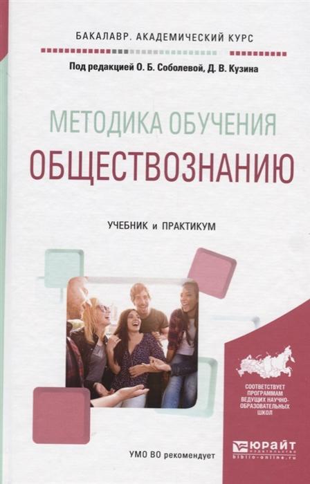 Соболева О., Кузин Д. (ред.) Методика обучения обществознанию Учебник и практикум стоимость