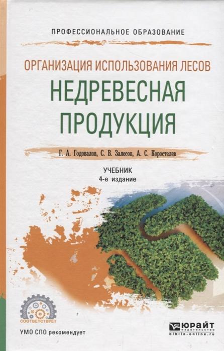 Годовалов Г., Залесов С., Коростелев А. Организация использования лесов недревесная продукция Учебник для СПО цена