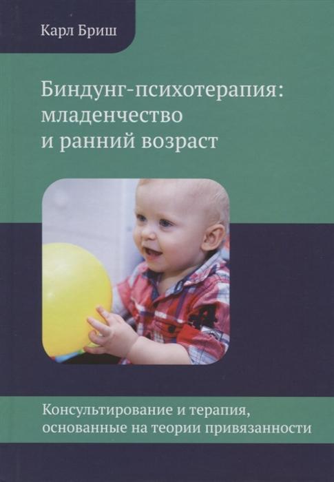 Бриш К. Биндунг-психотерапия младенчество и ранний возраст Консультирование и терапия основанные на теории привязанности