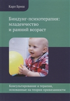 Биндунг-психотерапия: младенчество и ранний возраст. Консультирование и терапия, основанные на теории привязанности