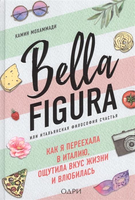 Мохаммади К. Bella Figura или Итальянская философия счастья Как я переехала в Италию ощутила вкус жизни и влюбилась камин мохаммади bella figura