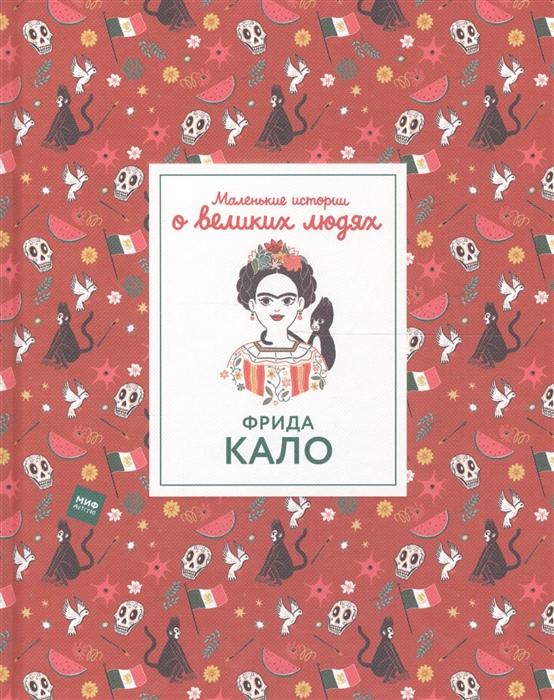 Томас И. Маленькие истории о великих людях Фрида Кало изабель томас леонардо да винчи маленькие истории о великих людях
