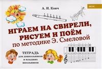 Играем на свирели, рисуем и поем по методике Э. Смеловой. Тетрадь для дошкольников и младших школьников
