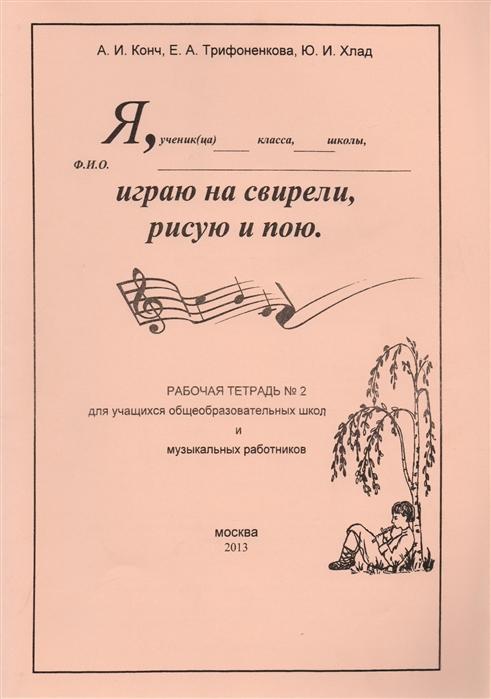 Конч А., Трифоненкова Е., Хлад Ю. Я играю на свирели рисую и пою Рабочая тетрадь 2 для учащихся общеобразовательных школ и музыкальных работников цена