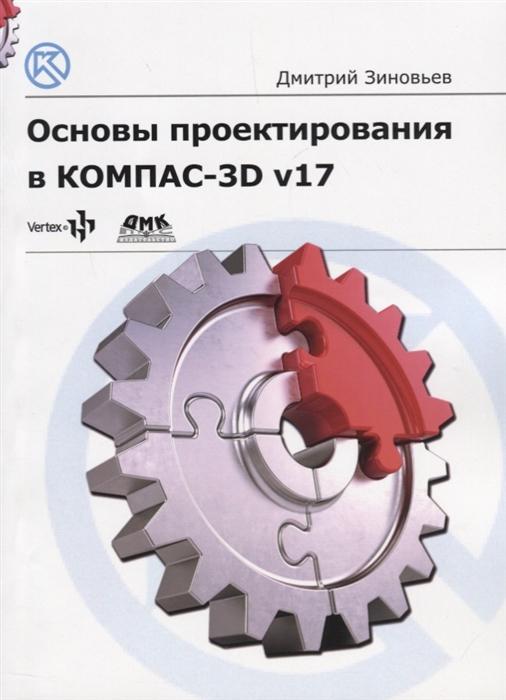 Зиновьев Д. Основы проектирования в КОМПАС-3D v17 Практическое руководство по освоению программы КОМПАС-3D v17 в кратчайшие сроки