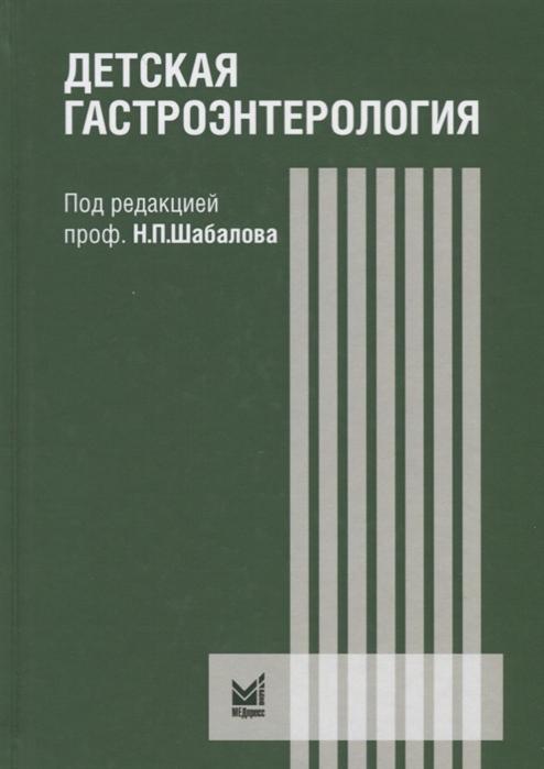 Шабалов Н. (ред.) Детская гастроэнтерология Руководство для врачей цена и фото