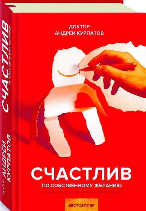 Курпатов А. Счастлив по собственному желанию 12 шагов к душевному здоровью цена в Москве и Питере
