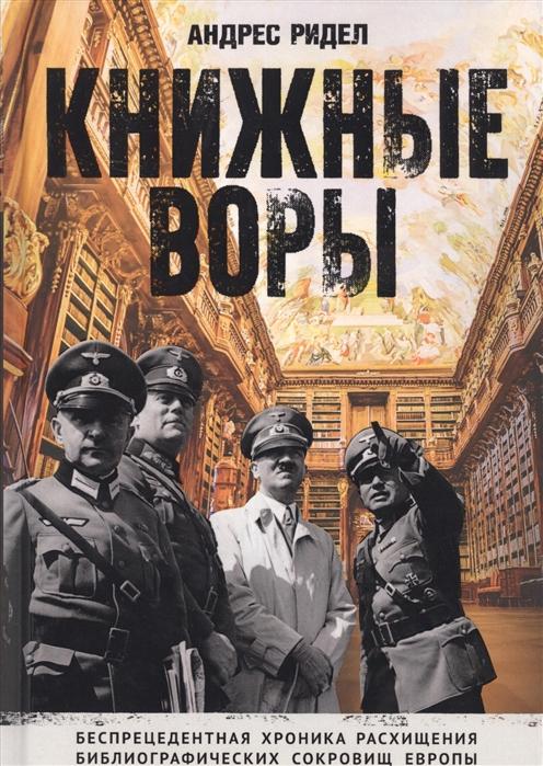Ридел А. Книжные воры Как нацисты грабили европейские библиотеки и как литературное наследие было возвращено домой
