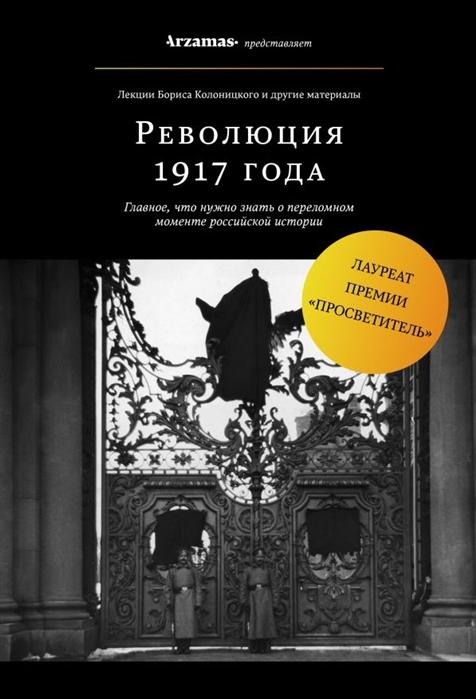 Колоницкий Б. Революция 1917 года Главное что нужно знать о переломном моменте российской истории
