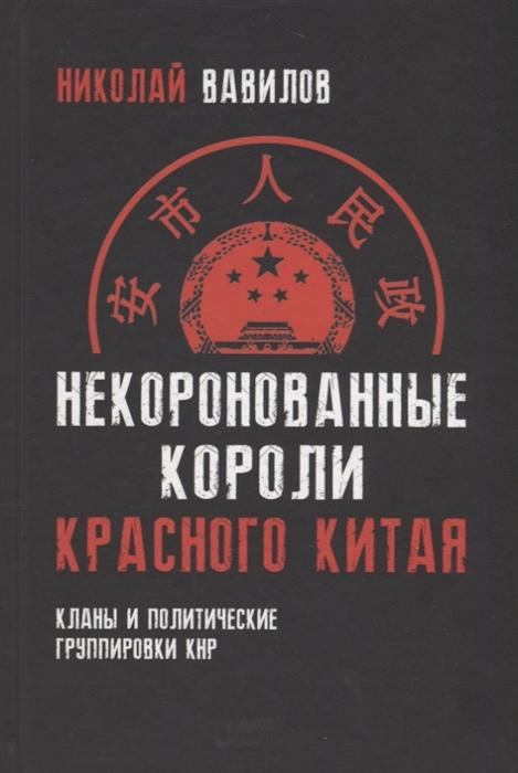 Вавилов Н. Некоронованные короли красного Китая Кланы и политические группировки КНР вавилов николай николаевич некоронованные короли красного китая