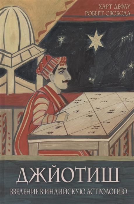 Дефау Х., Свобода Р. Джйотиш Введение в индийскую астрологию харт дефау роберт свобода джйотиш введение в индийскую астрологию