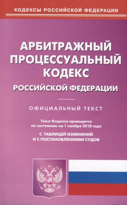 Арбитражный процессуальный кодекс Российской Федерации Официальный текст По состоянию на 1 ноября 2018 года С таблицей изменений и с постановлениями судов