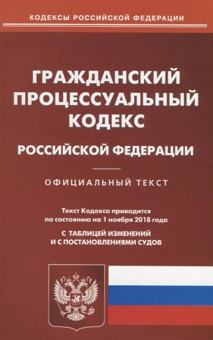 Гражданский процессуальный кодекс Российской Федерации Официальный текст Текст Кодекса приводится по состоянию на 01 ноября 2018 года С таблицей изменений и с постановлениями судов