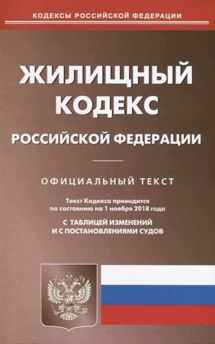 Жилищный кодекс Российской Федерации Официальный текст Текст кодекса приводится по состоянию на 1 ноября 2018 года С таблицей изменений и с постановлениями судов