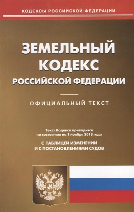 Земельный кодекс Российской Федерации Официальный текст Текст Кодекса приводится по состоянию на 1 ноября 2018 года с таблицей изменений