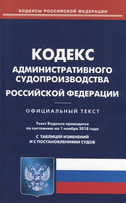 Кодекс административного судопроизводства Российской Федерации Официальный текст По состоянию на 1 ноября 2018 года С таблицей изменений и с постановлениями судов