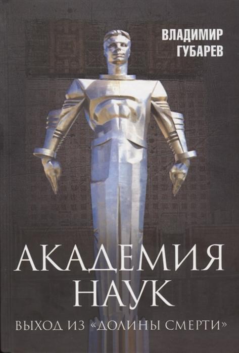 Губарев В. Академия наук Выход из Долины Смерти цена в Москве и Питере