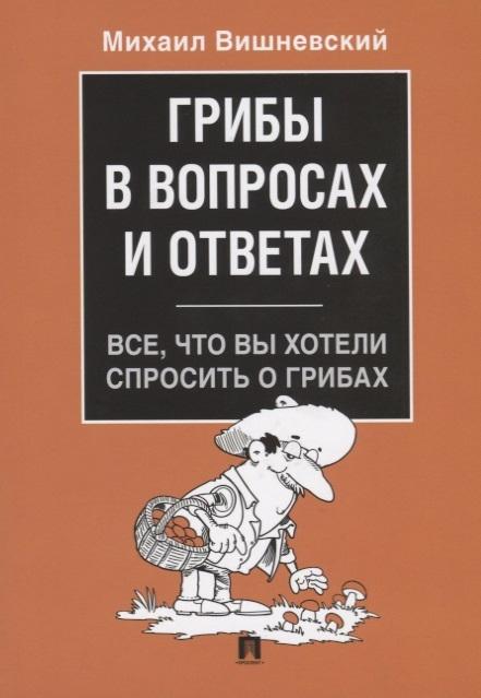 Вишневский М. Грибы в вопросах и ответах Все что вы хотели спросить о грибах вишневский м лекарственные грибы россии