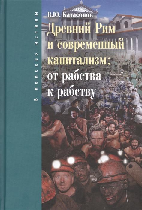 Катасонов В. Древний Рим и современный капитализм от рабства к рабству