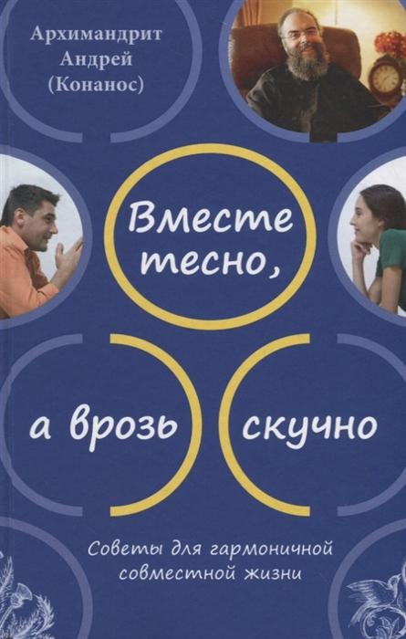 Архимандрит Андрей (Конанос) Вместе тесно а врозь скучно Советы для гармоничной совместной жизни остин несси врозь или вместе