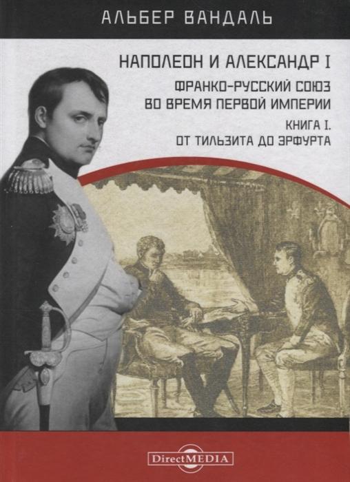 Наполеон и Александр I Франко-русский союз во время Первой Империи Книга 1 От Тильзита до Эрфурта