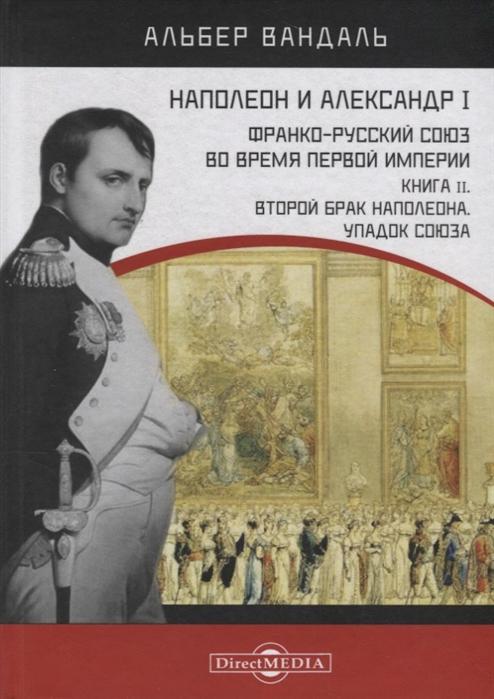 Наполеон и Александр I Франко-русский союз во время Первой Империи Книга 2 Второй брак Наполеона Упадок союза