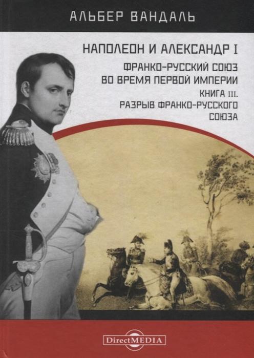 Наполеон и Александр I Франко-русский союз во время Первой Империи Книга 3 Разрыв франко-русского союза